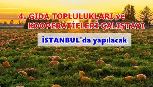 4.GIDA TOPLULUKLARI VE KOOPERATİFLERİ ÇALIŞTAYI İSTANBUL'DA YAPILACAK…