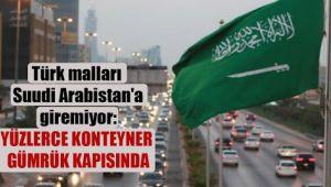 Türk malları Suudi Arabistan'a giremiyor: Yüzlerce konteyner gümrük kapısında